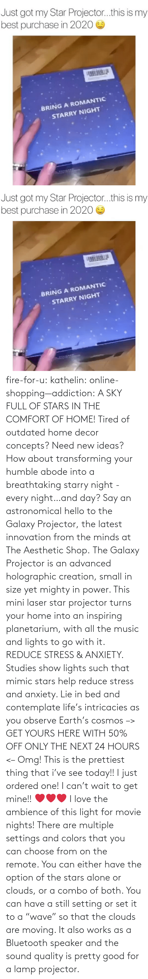"how about: fire-for-u:  kathelin: online-shopping—addiction:  A SKY FULL OF STARS IN THE COMFORT OF HOME! Tired of outdated home decor concepts? Need new ideas? How about transforming your humble abode into a breathtaking starry night - every night…and day? Say an astronomical hello to the Galaxy Projector, the latest innovation from the minds at The Aesthetic Shop. The Galaxy Projector is an advanced holographic creation, small in size yet mighty in power. This mini laser star projector turns your home into an inspiring planetarium, with all the music and lights to go with it. REDUCE STRESS & ANXIETY. Studies show lights such that mimic stars help reduce stress and anxiety. Lie in bed and contemplate life's intricacies as you observe Earth's cosmos  –> GET YOURS HERE WITH 50% OFF ONLY THE NEXT 24 HOURS <–   Omg! This is the prettiest thing that i've see today!! I just ordered one! I can't wait to get mine!! ❤️️❤️️❤️️  I love the ambience of this light for movie nights! There are multiple settings and colors that you can choose from on the remote. You can either have the option of the stars alone or clouds, or a combo of both. You can have a still setting or set it to a ""wave"" so that the clouds are moving. It also works as a Bluetooth speaker and the sound quality is pretty good for a lamp projector."