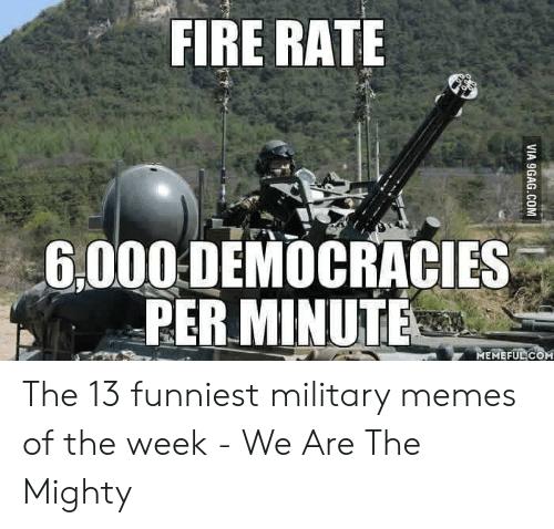 13 Funniest: FIRE RATE  6.000 DENOCRACIES  PER.MINUTE  MEMEFUL COM The 13 funniest military memes of the week - We Are The Mighty