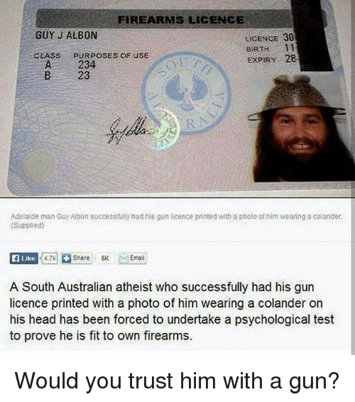 teste: FIREARMS LICENCE  GUY J ALBON  LICENCE 30  BIRTH 11  EXPIRY 28  CLASS  PURPOSES OF USE  A 234  B 23  Adelaide man Guy Albon successfully had his gun licence printed with a photo of him weaning a colander.  (Supplied)  E Like  A South Australian atheist who successfully had his gun  licence printed with a photo of him wearing a colander on  his head has been forced to undertake a psychological test  to prove he is fit to own firearms. Would you trust him with a gun?