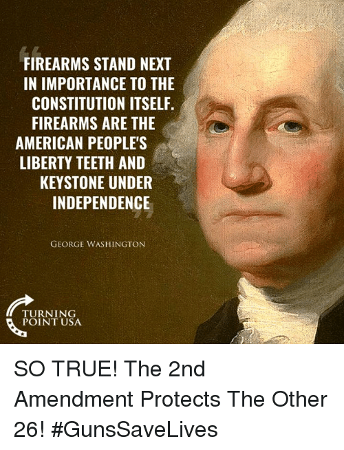 2nd Amendment: FIREARMS STAND NEXT  IN IMPORTANCE TO THE  CONSTITUTION ITSELF.  FIREARMS ARE THE  AMERICAN PEOPLE'S  LIBERTY TEETH AND  KEYSTONE UNDER  INDEPENDENCE  GEORGE WASHINGTON  TURNING  POINT USA SO TRUE! The 2nd Amendment Protects The Other 26! #GunsSaveLives