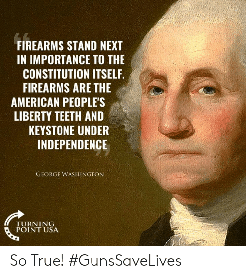turning point: FIREARMS STAND NEXT  IN IMPORTANCE TO THE  CONSTITUTION ITSELF.  FIREARMS ARE THE  AMERICAN PEOPLE'S  LIBERTY TEETH AND  KEYSTONE UNDER  INDEPENDENCE  GEORGE WASHINGTON  TURNING  POINT USA So True! #GunsSaveLives