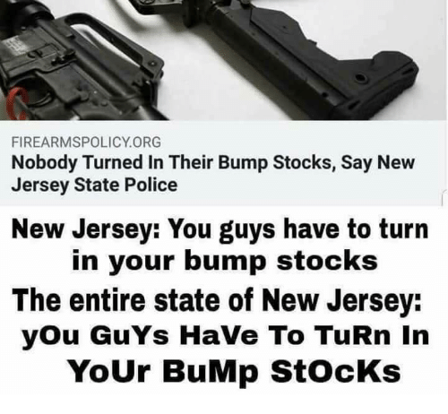 Memes, Police, and New Jersey: FIREARMSPOLICY.ORG  Nobody Turned In Their Bump Stocks, Say New  Jersey State Police  New Jersey: You guys have to turn  in your bump stocks  The entire state of New Jersey:  you GuYs HaVe To TuRn In  YoUr BuMp StOcKs