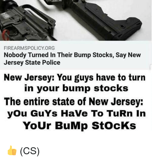Stocks: FIREARMSPOLICY.ORG  Nobody Turned In Their Bump Stocks, Say New  Jersey State Police  New Jersey: You guys have to turn  in your bump stocks  The entire state of New Jersey:  you GuYs HaVe To TuRn In  YoUr BuMp StocKs 👍 (CS)