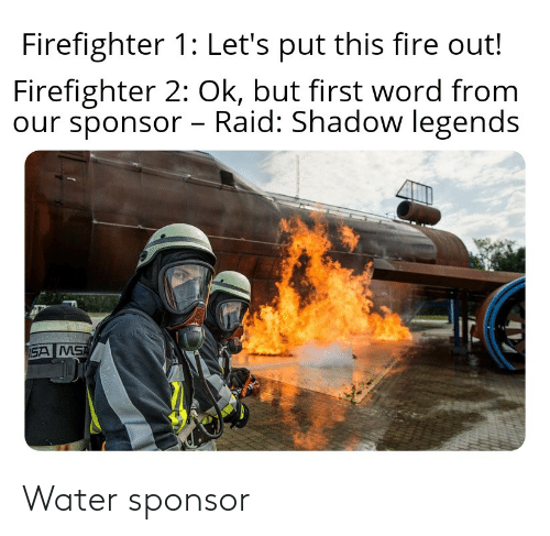 msa: Firefighter 1: Let's put this fire out!  Firefighter 2: Ok, but first word from  our sponsor - Raid: Shadow legends  SA MSA Water sponsor