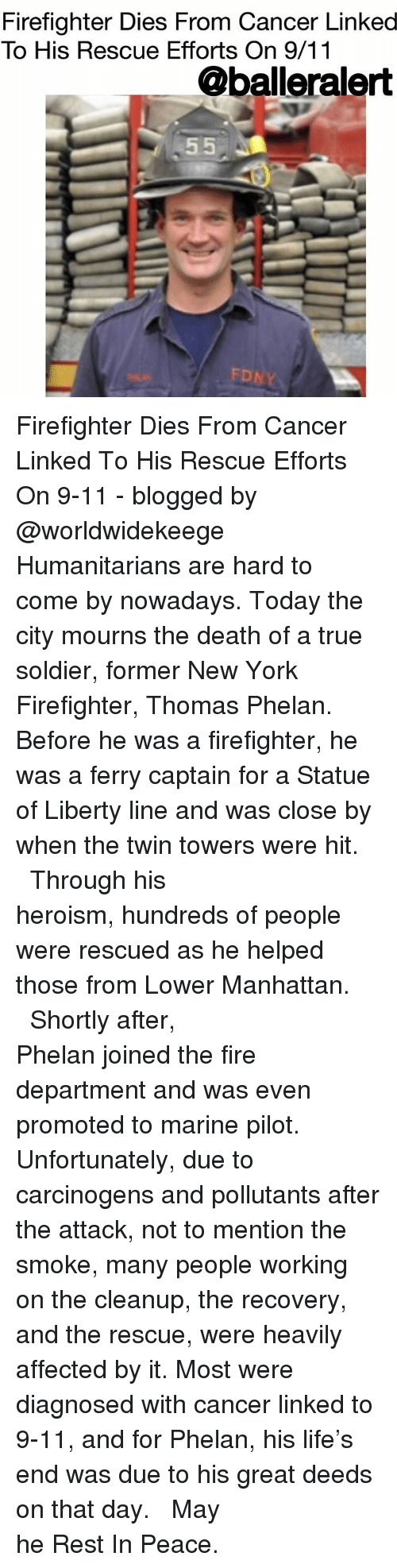 Statue of Liberty: Firefighter Dies From Cancer Linked  To His Rescue Efforts On 9/11  @balleralert  FD Firefighter Dies From Cancer Linked To His Rescue Efforts On 9-11 - blogged by @worldwidekeege ⠀⠀⠀⠀⠀⠀⠀⠀⠀ ⠀⠀⠀⠀⠀⠀⠀⠀⠀ Humanitarians are hard to come by nowadays. Today the city mourns the death of a true soldier, former New York Firefighter, Thomas Phelan. Before he was a firefighter, he was a ferry captain for a Statue of Liberty line and was close by when the twin towers were hit. ⠀⠀⠀⠀⠀⠀⠀⠀⠀ ⠀⠀⠀⠀⠀⠀⠀⠀⠀ Through his heroism, hundreds of people were rescued as he helped those from Lower Manhattan. ⠀⠀⠀⠀⠀⠀⠀⠀⠀ ⠀⠀⠀⠀⠀⠀⠀⠀⠀ Shortly after, Phelan joined the fire department and was even promoted to marine pilot. Unfortunately, due to carcinogens and pollutants after the attack, not to mention the smoke, many people working on the cleanup, the recovery, and the rescue, were heavily affected by it. Most were diagnosed with cancer linked to 9-11, and for Phelan, his life's end was due to his great deeds on that day. ⠀⠀⠀⠀⠀⠀⠀⠀⠀ ⠀⠀⠀⠀⠀⠀⠀⠀⠀ May he Rest In Peace.