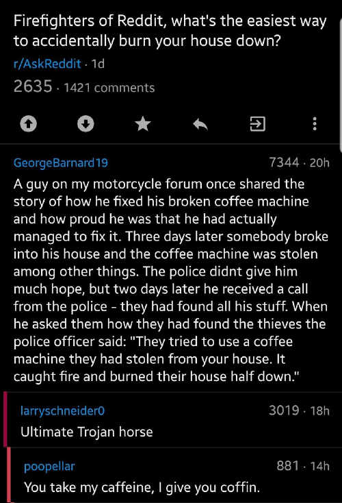 "trojan: Firefighters of Reddit, what's the easiest way  to accidentally burn your house down?  r/AskReddit 1d  2635 1421 comments  7344 20h  GeorgeBarnard19  A guy on my motorcycle forum once shared the  story of how he fixed his broken coffee machine  and how proud he was that he had actually  managed to fix it. Three days later somebody broke  into his house and the coffee machine was stolen  among other things. The police didnt give him  much hope, but two days later he received a call  from the police - they had found all his stuff. When  he asked them how they had found the thieves the  police officer said: ""They tried to use a coffee  machine they had stolen from your house. It  caught fire and burned their house half down.""  3019 18h  larryschneider0  Ultimate Trojan horse  881 14h  poopellar  You take my caffeine, I give you coffin."