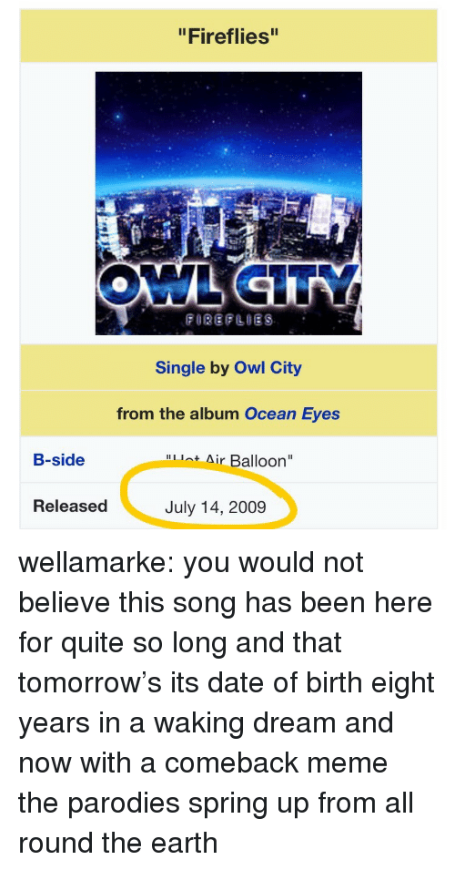 """parodies: """"Fireflies""""  Single by Owl City  from the album Ocean Eyes  B-side  Air Balloon""""  Released  July 14, 2009 wellamarke:  you would not believe this song has been here for quite so long  and that tomorrow's its date of birth   eight years in a waking dream and now with a comeback meme  the parodies spring up from all round the earth"""