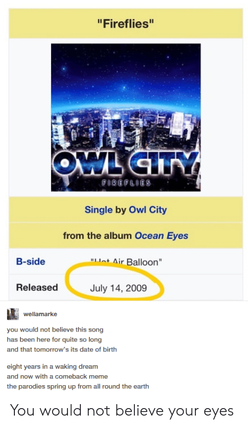 """parodies: """"Fireflies""""  Single by Owl City  from the album Ocean Eyes  ot Air Balloon  B-side  Released  July 14, 2009  wellamarke  you would not believe this song  has been here for quite so long  and that tomorrow's its date of birth  eight years in a waking dream  and now with a comeback meme  the parodies spring up from all round the earth You would not believe your eyes"""