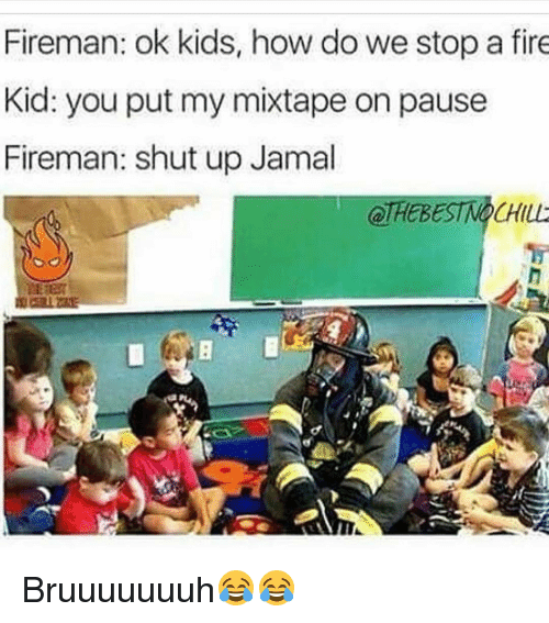 Fire, Funny, and Mixtapes: Fireman: ok kids, how do we stop a fire  Kid: you put my mixtape on pause  Fireman: shut up Jamal Bruuuuuuuh😂😂