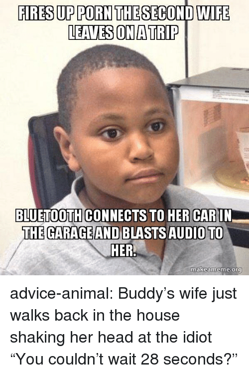 """buddys: FIRES UP PORN THE SECOND WIFE  LEAVES ON A TRIP  BLUETOOTH CONNECTS TO HER CARIN  THE GARAGE AND BLASTSAUDIO TO  makeame  me.org advice-animal:  Buddy's wife just walks back in the house shaking her head at the idiot """"You couldn't wait 28 seconds?"""""""