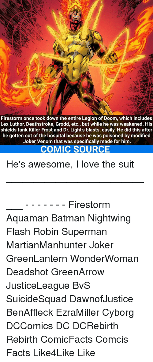 frosting: Firestorm once took down the entire Legion of Doom, which includes  Lex Luthor, Deathstroke, Grodd, etc., but while he was weakened. His  shields tank Killer Frost and Dr. Light's blasts, easily. He did this after  he gotten out of the hospital because he was poisoned by modified  Joker Venom that was specifically made for him.  COMIC SOURCE He's awesome, I love the suit _____________________________________________________ - - - - - - - Firestorm Aquaman Batman Nightwing Flash Robin Superman MartianManhunter Joker GreenLantern WonderWoman Deadshot GreenArrow JusticeLeague BvS SuicideSquad DawnofJustice BenAffleck EzraMiller Cyborg DCComics DC DCRebirth Rebirth ComicFacts Comcis Facts Like4Like Like