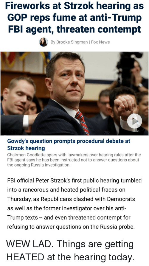 Fbi, News, and Fireworks: Fireworks at Strzok hearing as  GOP reps fume at anti-Trump  FBI agent, threaten contempt  By Brooke Singman | Fox News  Gowdy's question prompts procedural debate at  Strzok hearing  Chairman Goodlatte spars with lawmakers over hearing rules after the  FBI agent says he has been instructed not to answer questions about  the ongoing Russia investigation.  FBI official Peter Strzok's first public hearing tumbled  into a rancorous and heated political fracas on  Thursday, as Republicans clashed with Democrats  as well as the former investigator over his anti  Trump texts and even threatened contempt for  refusing to answer questions on the Russia probe.