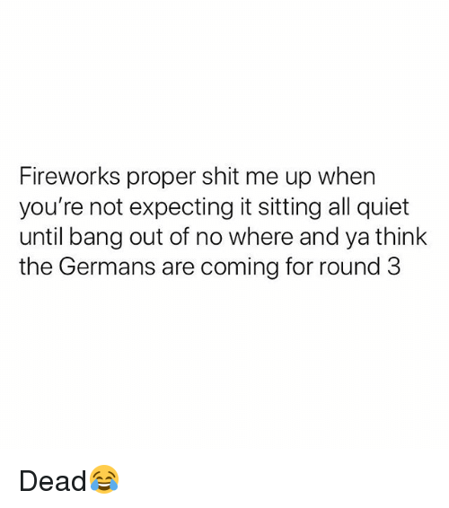 Ya Think: Fireworks proper shit me up when  you're not expecting it sitting all quiet  until bang out of no where and ya think  the Germans are coming for round 3 Dead😂