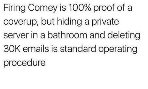 Anaconda, Dank Memes, and Proof: Firing Comey is 100% proof of a  coverup, but hiding a private  server in a bathroom and deleting  30K emails is standard operating  procedure