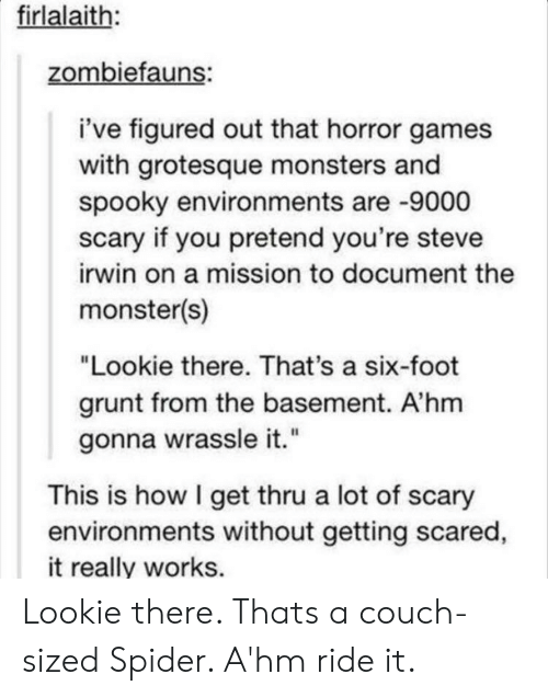 "ride it: firlalaith:  zombiefauns:  i've figured out that horror games  with grotesque monsters and  spooky environments are -9000  scary if you pretend you're steve  irwin on a mission to document the  monster(s)  ""Lookie there. That's a six-foot  grunt from the basement. A'hm  gonna wrassle it.""  This is how I get thru a lot of scary  environments without getting scared  it really works. Lookie there. Thats a couch-sized Spider. A'hm ride it."