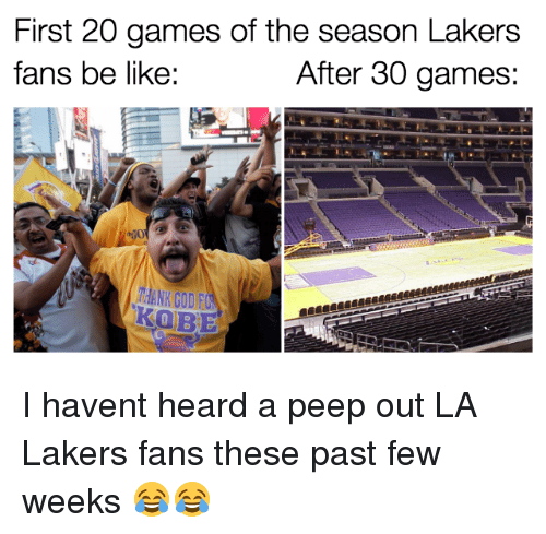 past-few-weeks: First 20 games of the season Lakers  fans be like:  After 30 games:  KOBE I havent heard a peep out LA Lakers fans these past few weeks 😂😂