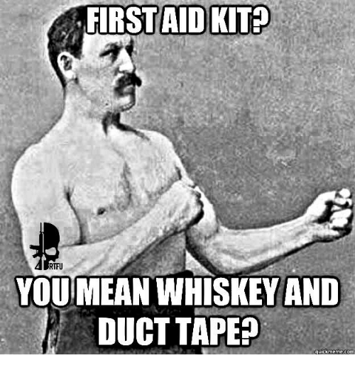 Quickmemes: FIRST AID KIT?  RTFU  YOUMEANWHISKEY AND  DUCT TAPE  quickmeme.com