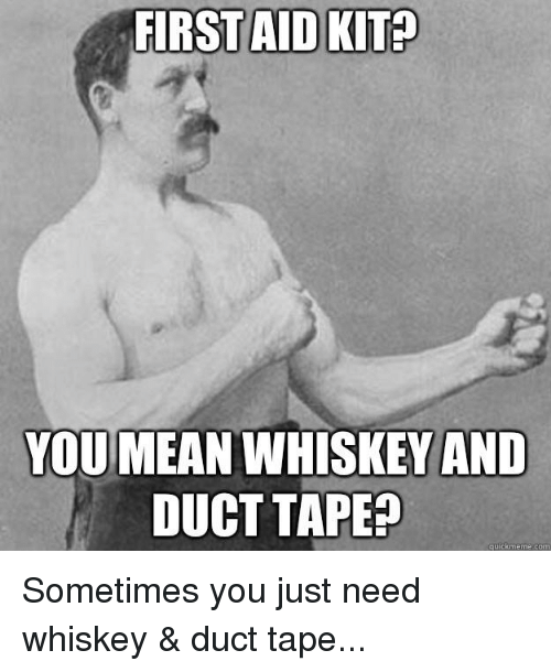 Quick Meme: FIRST AID KIT  YOU MEAN WHISKEY AND  DUCT TAPE  quick meme con Sometimes you just need whiskey & duct tape...