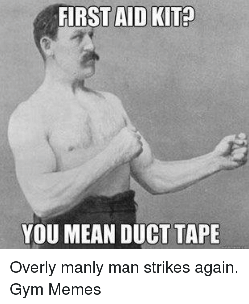 Overly Manly: FIRST AID KITP  YOU MEAN DUCT TAPE Overly manly man strikes again.  Gym Memes