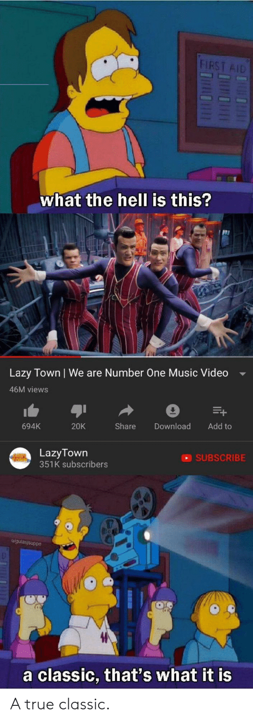 We Are Number One : FIRST AID  what the hell is this?  Lazy Town | We are Number One Music Video  46M views  694K  20K  Share Download Add to  LazyTown  351K subscribers  SUBSCRIBE  u/gulasjsuppe  a classic, that's what it is A true classic.