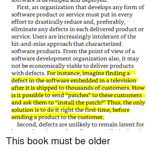 """intolerant: First, an organization that develops any form of  effort to drastically reduce and, preferably,  eliminate any defects in each delivered product or  service. Users are increasingly intolerant of the  hit-and-miss approach that characterized  software products. From the point of view of a  software development organization also, it may  not be economically viable to deliver products  with defects. For instance, imagine finding a  defect in the software embedded in a television  after it is shipped to thousands of customers. How  is it possible to send """"patches"""" to these customers  and ask them to """"install the patch?"""" Thus, the only  solution is to do it right the first time, before  sending a product to the customer.  Second, defects are unlikely to remain latent for This book must be older"""