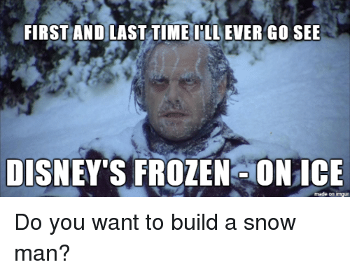 disneys frozen: FIRST AND LAST TIME I'LL EVER GO SEE  DISNEY'S FROZEN ONICE  made on imgur Do you want to build a snow man?