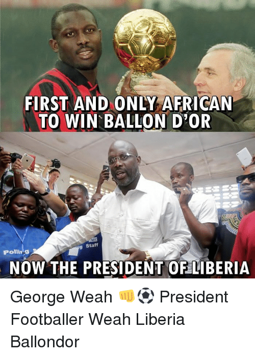 footballer: FIRST AND ONLY AFRICAN  TO WIN BALLON D OR  Staff  Polling  NOW THE PRESIDENT OF LIBERIiA George Weah 👊⚽️ President Footballer Weah Liberia Ballondor