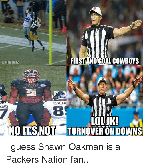 Dallas Cowboys, Nfl, and Shawn Oakman: FIRST ANDGOAL COWBOYS  CONFLMEMEZ  CALHU  ONO  TOLATKI  NOITSNOT TURNOVER ON DOWNS I guess Shawn Oakman is a Packers Nation fan...