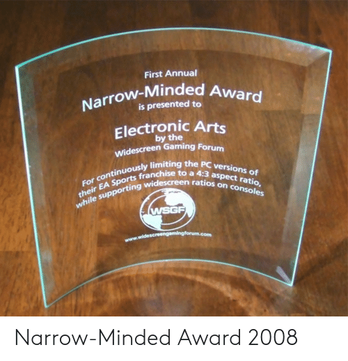 Electronic Arts: First Annual  Narrow-Minded A  is presented to  Electronic Arts  by the  Widescreen Gaming Forum  ously limiting the PC versio  sports franchise to a 4:3 as  their EA Sports franch  the sup  For continuously limitin  ten ratios on  n ratios on consoles  while supporting wid  WSGF Narrow-Minded Award 2008