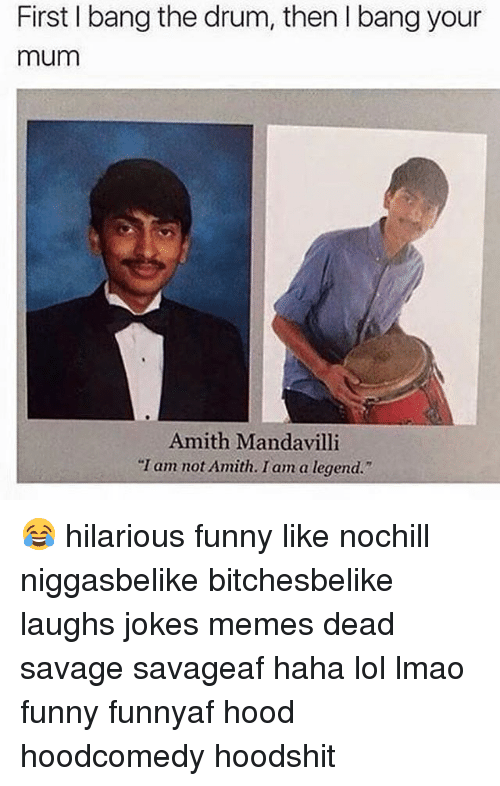 "Jokes Meme: First bang the drum, then l bang your  mum  Amith Manda villi  ""I am not Amith. I am a legend."" 😂 hilarious funny like nochill niggasbelike bitchesbelike laughs jokes memes dead savage savageaf haha lol lmao funny funnyaf hood hoodcomedy hoodshit"
