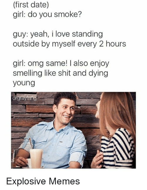 dying young: (first date)  girl: do you smoke?  guy: yeah, i love standing  outside by myself every 2 hours  girl: omg same! I also enjoy  smelling like shit and dying  young  drgnayfang Explosive Memes