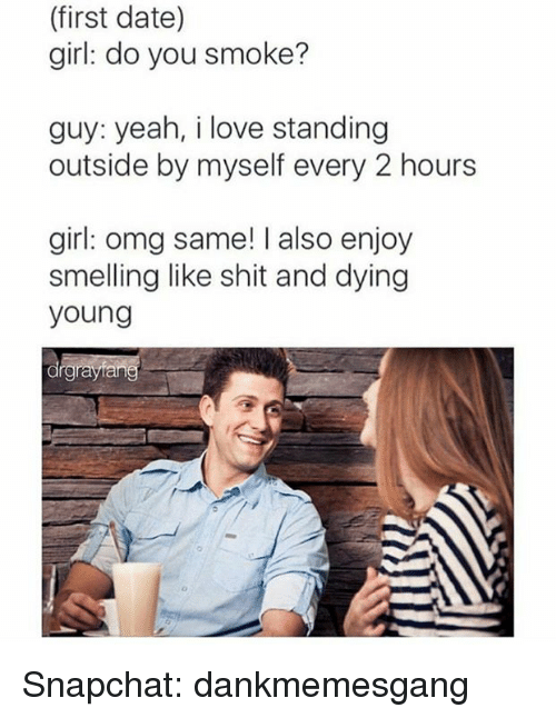 dying young: (first date)  girl: do you smoke?  guy: yeah, i love standing  outside by myself every 2 hours  girl: omg same! I also enjoy  smelling like shit and dying  young  drgrayfang Snapchat: dankmemesgang