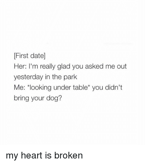 Date, Girl, and Heart: First date]  Her: I'm really glad you asked me out  yesterday in the park  Me: looking under table you didn't  bring your dog? my heart is broken