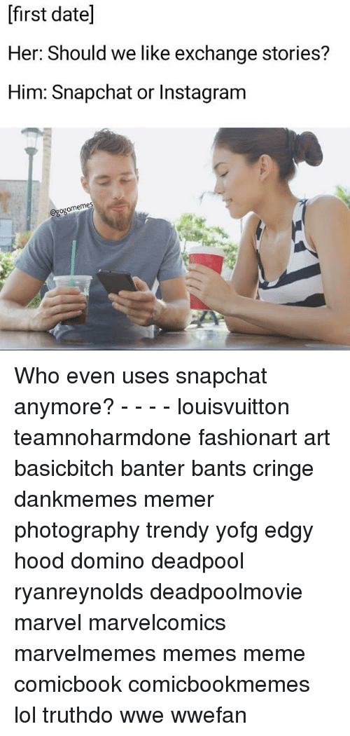 Instagram, Lol, and Meme: [first date]  Her: Should we like exchange stories?  Him: Snapchat or Instagram  omemes  ogo Who even uses snapchat anymore? - - - - louisvuitton teamnoharmdone fashionart art basicbitch banter bants cringe dankmemes memer photography trendy yofg edgy hood domino deadpool ryanreynolds deadpoolmovie marvel marvelcomics marvelmemes memes meme comicbook comicbookmemes lol truthdo wwe wwefan