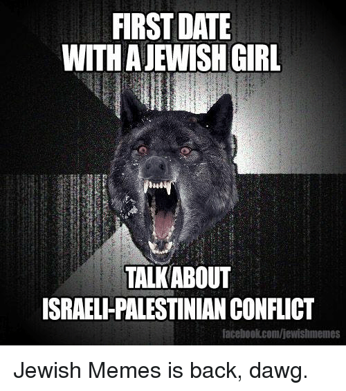 Jewish Memes: FIRST DATE  WITH A JEWISH GIRL  TALKABOUT  ISRAELHPALESTINIAN CONFLICT  facebook.com/jewishmemes Jewish Memes is back, dawg.