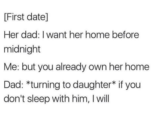 i want her: [First datel]  Her dad: I want her home before  midnight  Me: but you already own her home  Dad: *turning to daughter* if you  don't sleep with him, I will