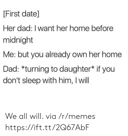 i want her: [First datel]  Her dad: I want her home before  midnight  Me: but you already own her home  Dad: *turning to daughter* if you  don't sleep with him, I will We all will. via /r/memes https://ift.tt/2Q67AbF