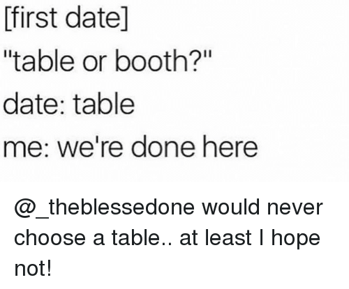 """Funny, Date, and Hope: first datel  """"table or booth?""""  date: table  me: we're done here @_theblessedone would never choose a table.. at least I hope not!"""