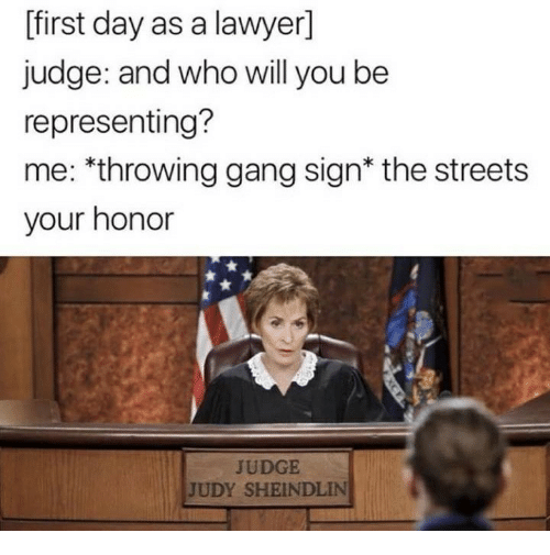 Gang Sign: [first day as a lawyer]  judge: and who will you be  representing?  me: *throwing gang sign* the streets  your honor  JUDGE  JUDY SHEINDLIN