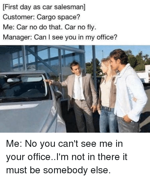 Cant See Me: First day as car salesman]  Customer: Cargo space?  Me: Car no do that. Car no fly  Manager: Can I see you in my office? Me: No you can't see me in your office..I'm not in there it must be somebody else.