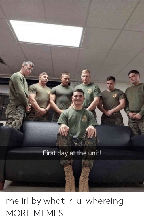 The Unit: First day at the unit! me irl by what_r_u_whereing MORE MEMES