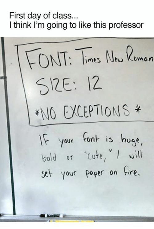 Dank, Bold, and 🤖: First day of class...  I think I'm going to like this professor  FONT, N.  Imes Coman  SRE: 12.  ENO EWCEPTIONS  If your font is huae  bold or cute, will  set your paper on fire