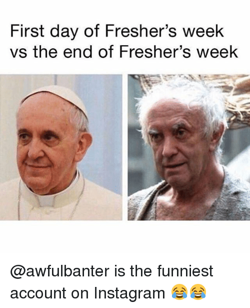 Instagram, Memes, and 🤖: First day of Fresher's week  vs the end of Fresher's week @awfulbanter is the funniest account on Instagram 😂😂