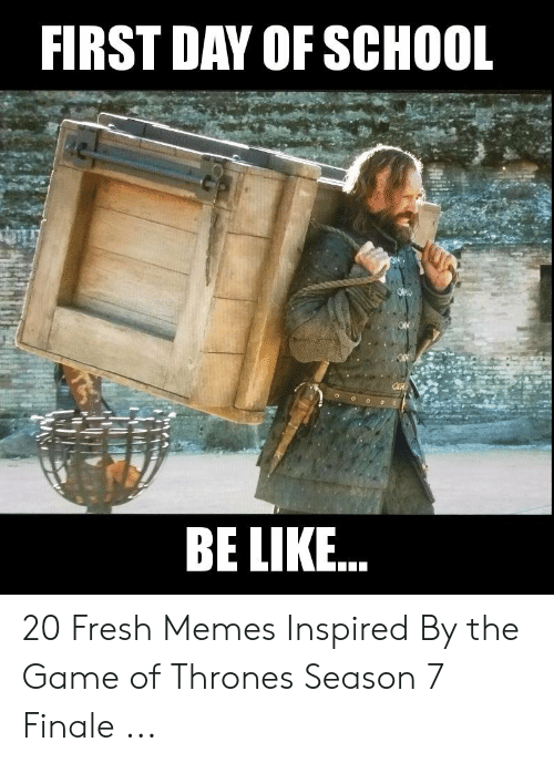 7 Finale: FIRST DAY OF SCHOOL  BE LIKE.. 20 Fresh Memes Inspired By the Game of Thrones Season 7 Finale ...