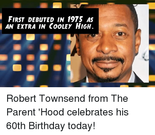 60th birthday: FIRST DEBuTED IN 1975 AS  AN EXTRA IN CooLEy HIGH. Robert Townsend from The Parent 'Hood celebrates his 60th Birthday today!