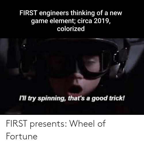 wheel of fortune: FIRST engineers thinking of a new  game element; circa 2019,  colorized  I'll try spinning, that's a good trick! FIRST presents: Wheel of Fortune