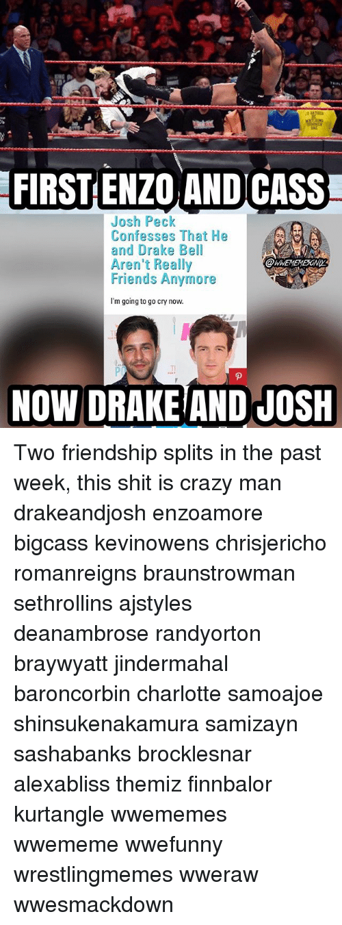 Josh Peck: FIRST ENZO ANDICASS  Josh Peck  Confesses That He  and Drake Bell  Aren't Really  Friends Anymore  I'm going to go cry now  Tl  NOW DRAKEIAND JOSH Two friendship splits in the past week, this shit is crazy man drakeandjosh enzoamore bigcass kevinowens chrisjericho romanreigns braunstrowman sethrollins ajstyles deanambrose randyorton braywyatt jindermahal baroncorbin charlotte samoajoe shinsukenakamura samizayn sashabanks brocklesnar alexabliss themiz finnbalor kurtangle wwememes wwememe wwefunny wrestlingmemes wweraw wwesmackdown