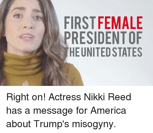 tsn: FIRST FEMALE  PRESIDENTOF  HEUNITED STATES  EFS  ATA  MN ST  EED  FD TE  TSN  SEU  IRE  FP Right on! Actress Nikki Reed has a message for America about Trump's misogyny.