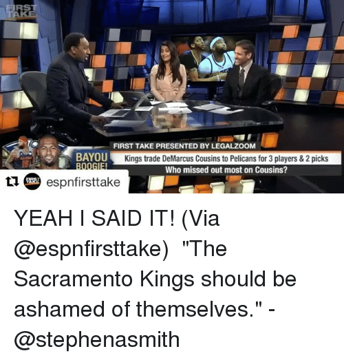 "first take: FIRST  FIRST TAKE PRESENTED BY LEGALZOOM  BAYOU  Kings trade DeMarcus Cousins to Pelicans for 3 players & 2 picks  IEI  Who missed out most on Cousins?  espnfirsttake YEAH I SAID IT! (Via @espnfirsttake) ・・・ ""The Sacramento Kings should be ashamed of themselves."" -@stephenasmith"