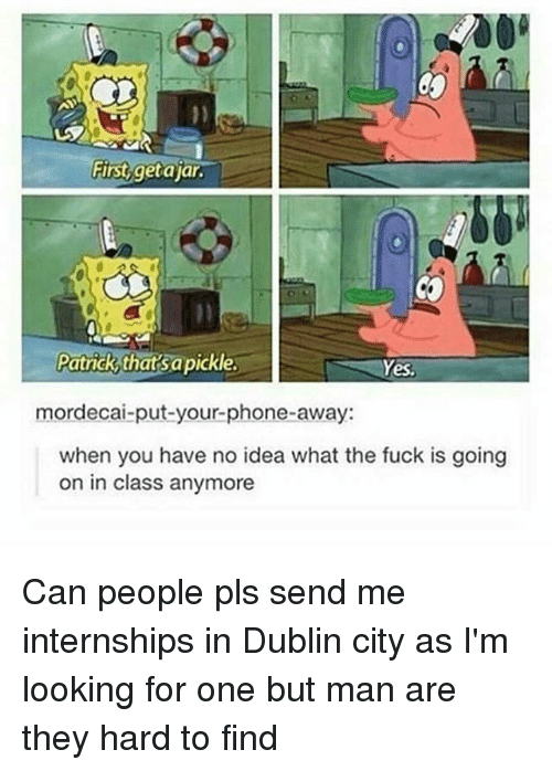 Memes, 🤖, and Idea: First get ajar.  Patrick thatsapickle.  Yes.  mordecai-put-your-phone-away:  when you have no idea what the fuck is going  on in class anymore Can people pls send me internships in Dublin city as I'm looking for one but man are they hard to find